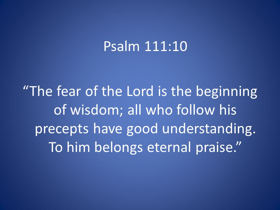 Psalm 111:10 The fear of the Lord is the beginning of wisdom; all who follow his precepts have good understanding.