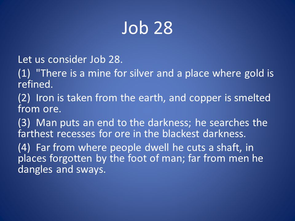 Job 28 Let us consider Job 28. (1) There is a mine for silver and a place where gold is refined.