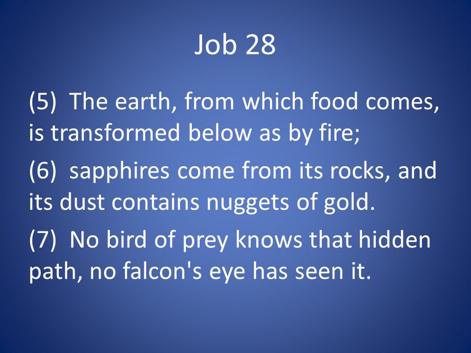 Job 28 (5) The earth, from which food comes, is transformed below as by fire; (6) sapphires come from its rocks, and its dust contains nuggets of gold.