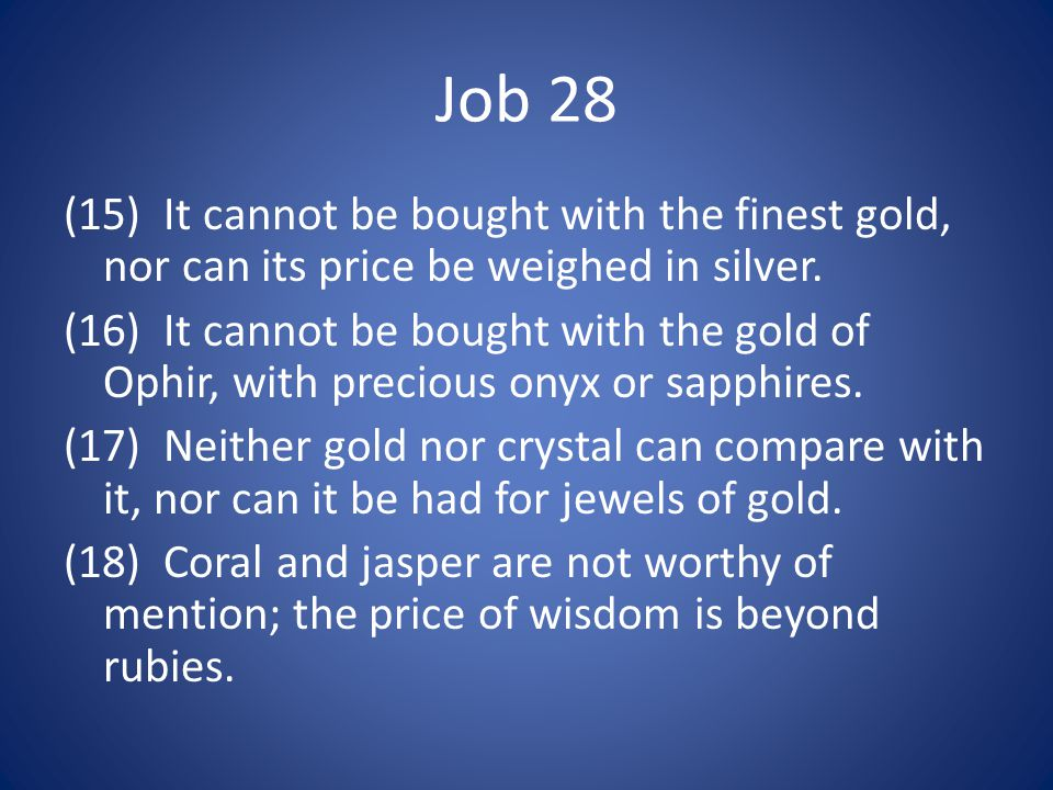 Job 28 (15) It cannot be bought with the finest gold, nor can its price be weighed in silver.