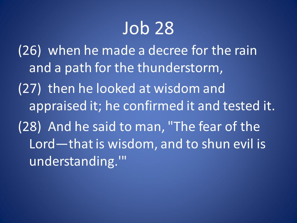 Job 28 (26) when he made a decree for the rain and a path for the thunderstorm, (27) then he looked at wisdom and appraised it; he confirmed it and tested it.