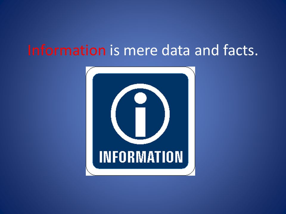 Information is mere data and facts.