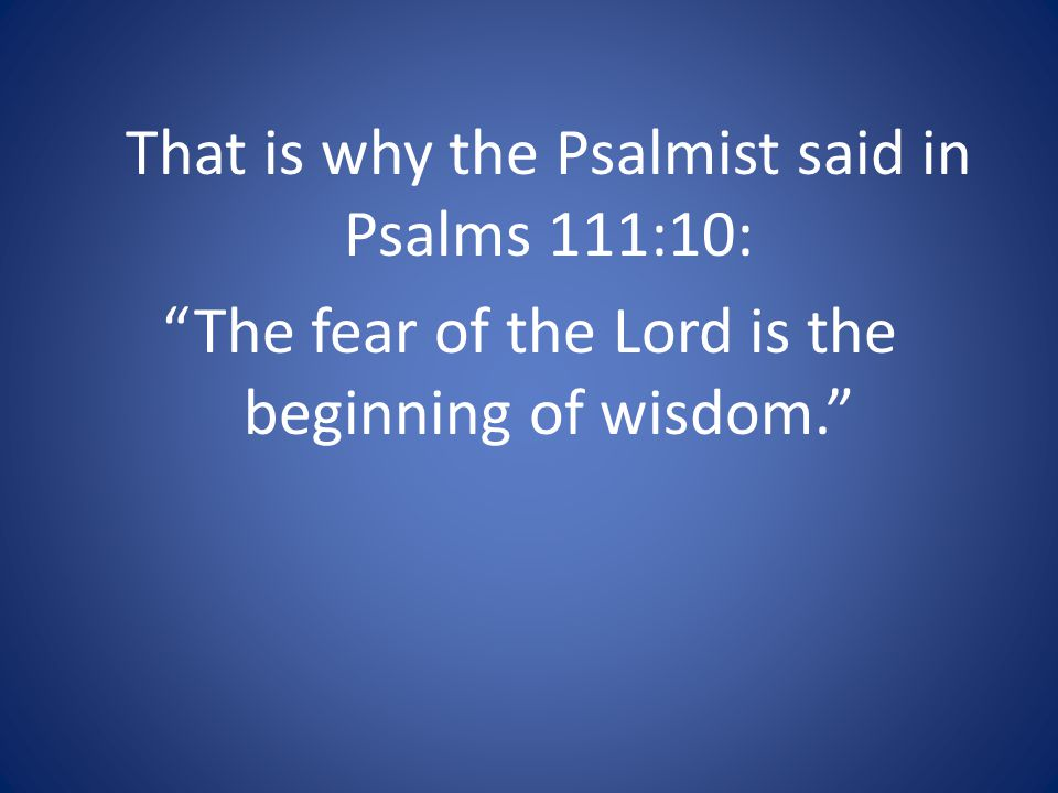 That is why the Psalmist said in Psalms 111:10: The fear of the Lord is the beginning of wisdom.