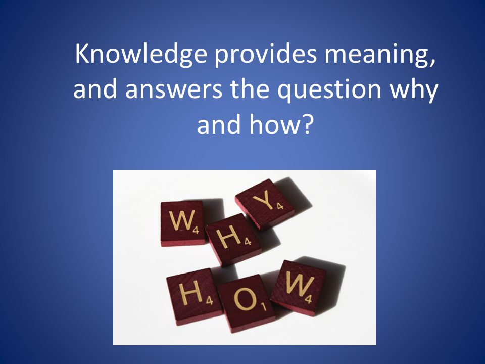 Knowledge provides meaning, and answers the question why and how