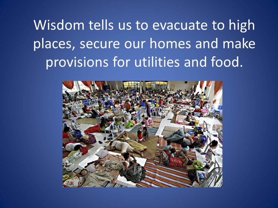 Wisdom tells us to evacuate to high places, secure our homes and make provisions for utilities and food.
