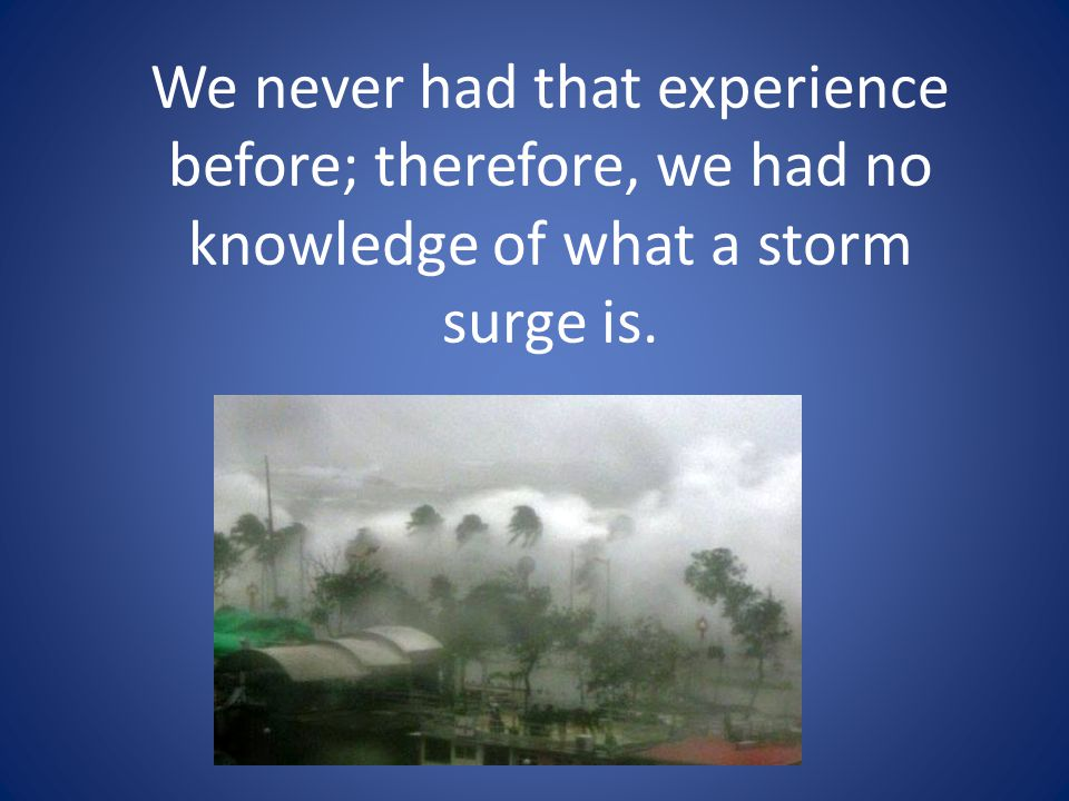 We never had that experience before; therefore, we had no knowledge of what a storm surge is.