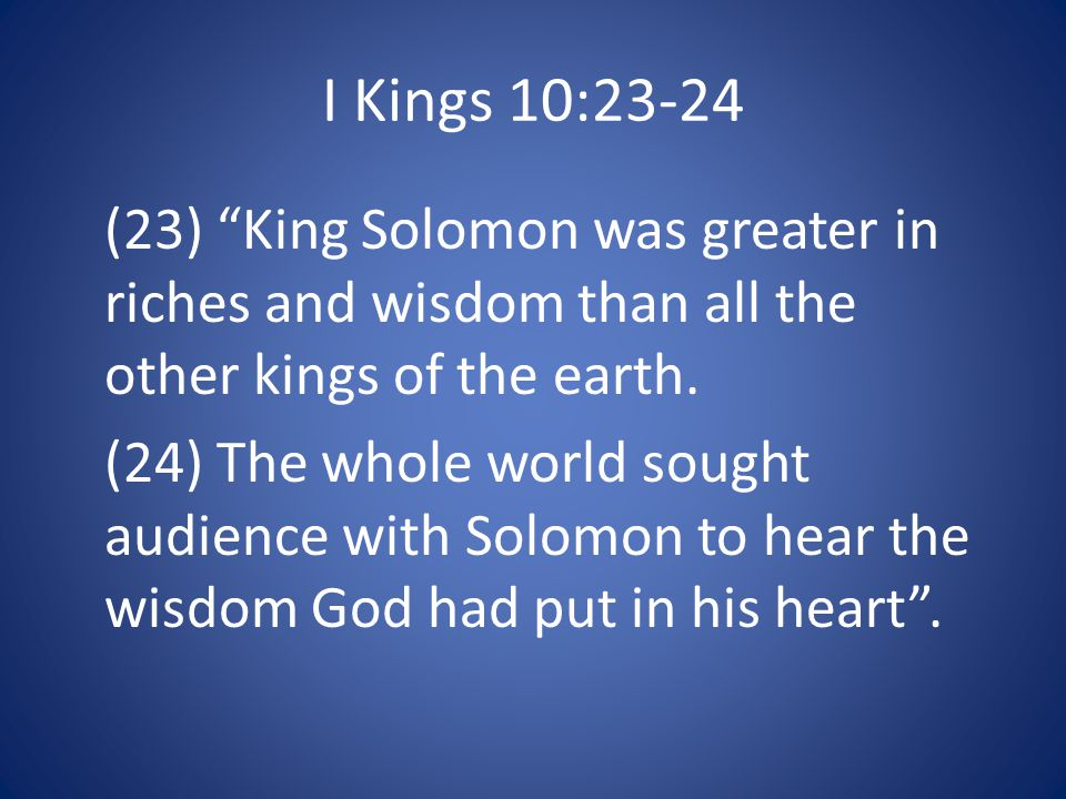I Kings 10:23-24 (23) King Solomon was greater in riches and wisdom than all the other kings of the earth.