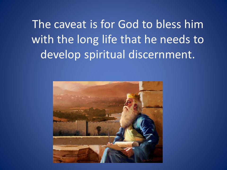 The caveat is for God to bless him with the long life that he needs to develop spiritual discernment.