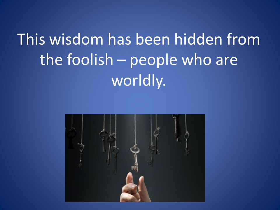 This wisdom has been hidden from the foolish – people who are worldly.