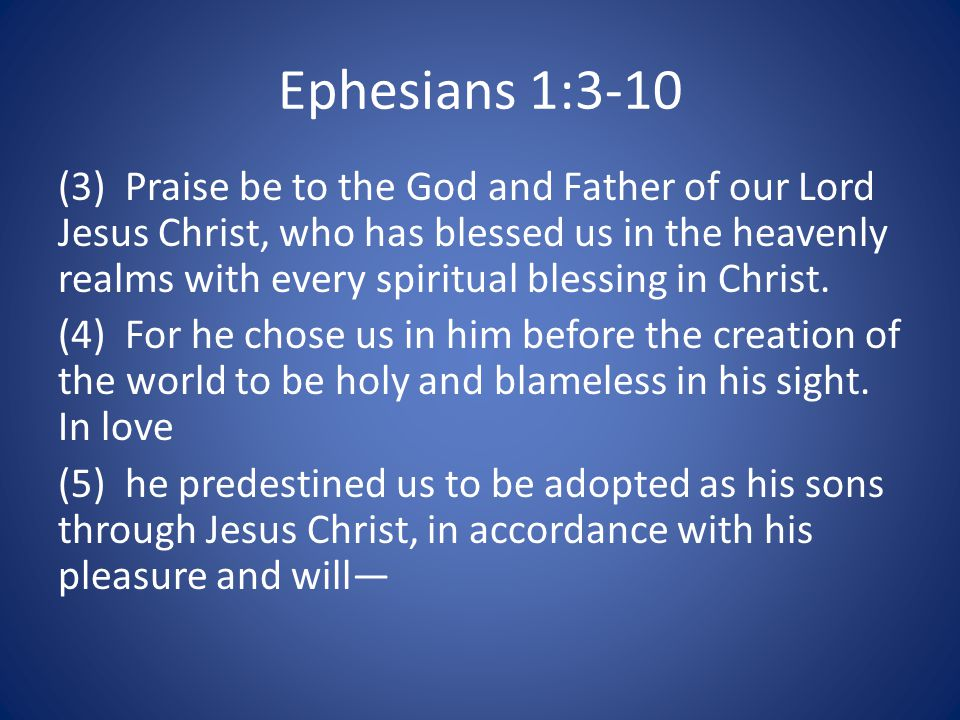 Ephesians 1:3-10 (3) Praise be to the God and Father of our Lord Jesus Christ, who has blessed us in the heavenly realms with every spiritual blessing in Christ.