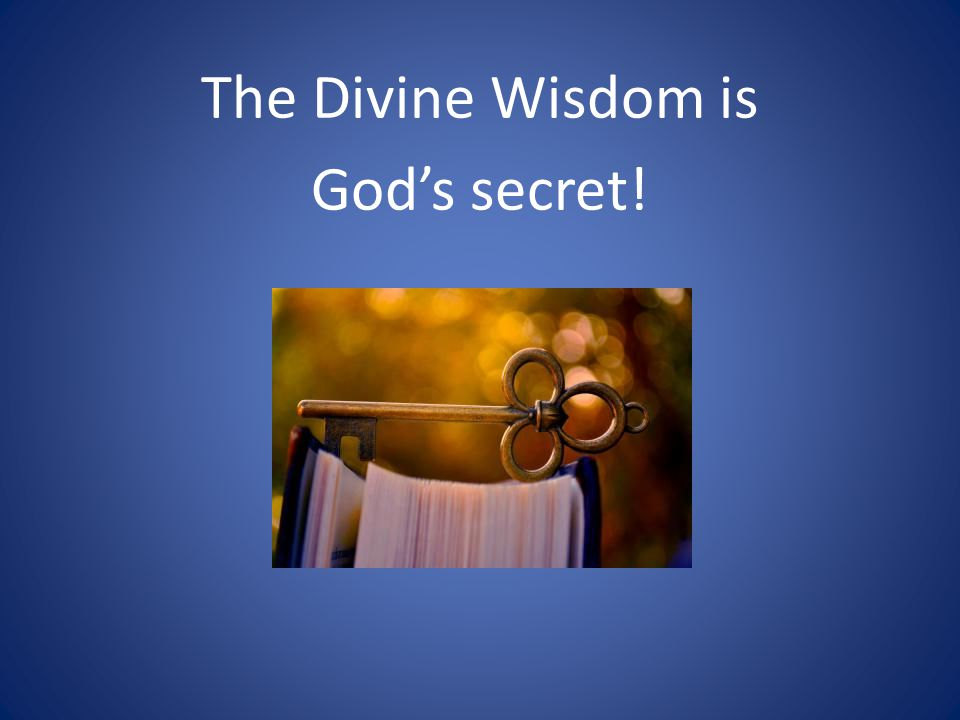 The Divine Wisdom is God's secret!
