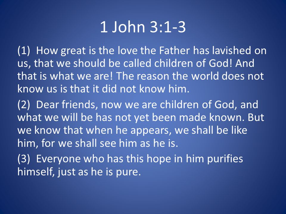 1 John 3:1-3 (1) How great is the love the Father has lavished on us, that we should be called children of God.