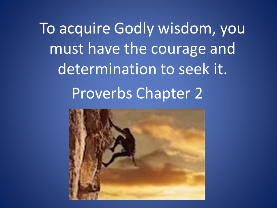 To acquire Godly wisdom, you must have the courage and determination to seek it. Proverbs Chapter 2