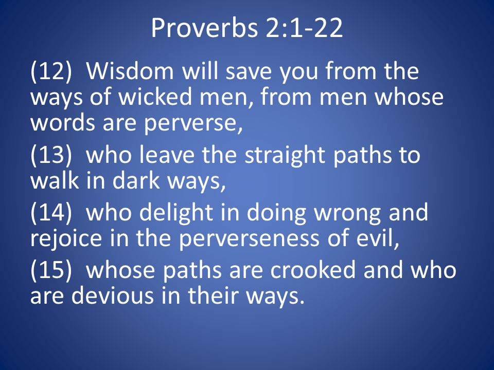 Proverbs 2:1-22 (12) Wisdom will save you from the ways of wicked men, from men whose words are perverse, (13) who leave the straight paths to walk in dark ways, (14) who delight in doing wrong and rejoice in the perverseness of evil, (15) whose paths are crooked and who are devious in their ways.