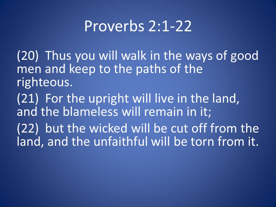 Proverbs 2:1-22 (20) Thus you will walk in the ways of good men and keep to the paths of the righteous.
