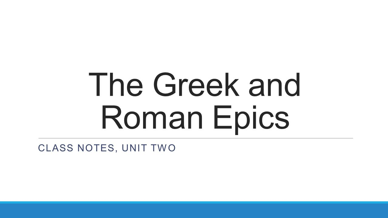 The Greek and Roman Epics CLASS NOTES, UNIT TWO