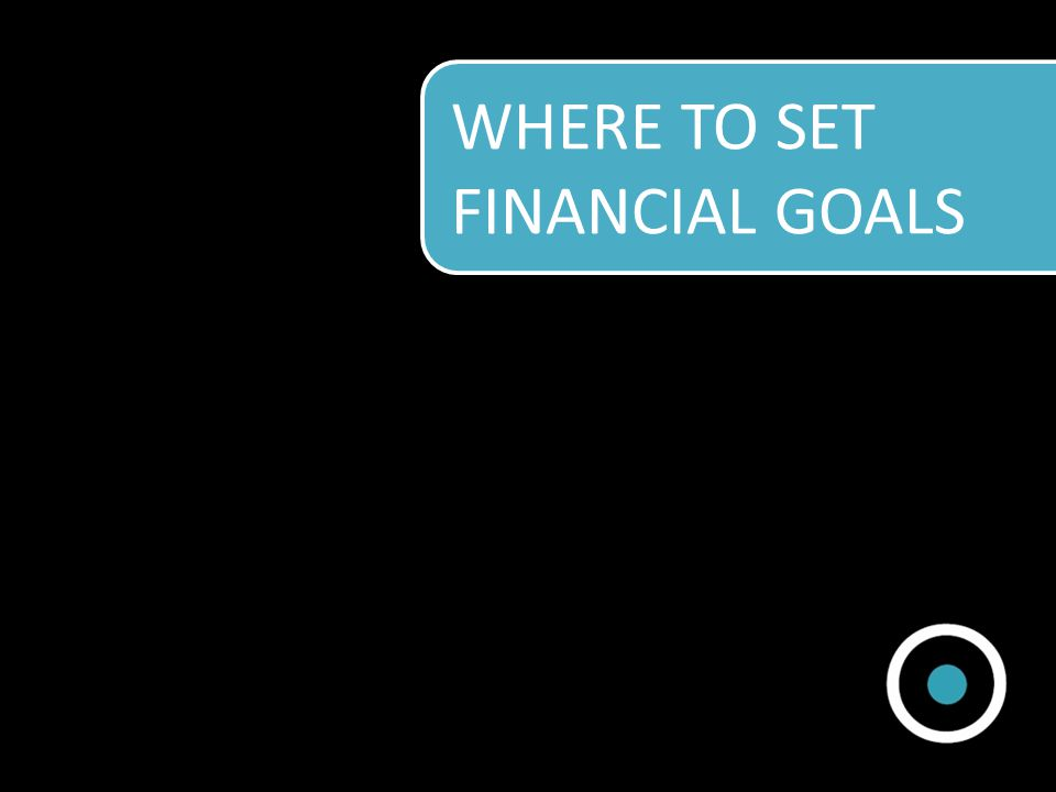 WHERE TO SET FINANCIAL GOALS
