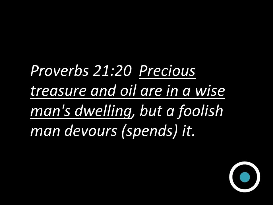 Proverbs 21:20 Precious treasure and oil are in a wise man s dwelling, but a foolish man devours (spends) it.