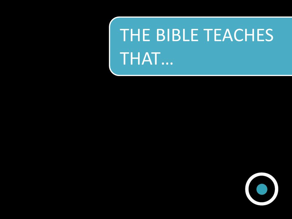 THE BIBLE TEACHES THAT…