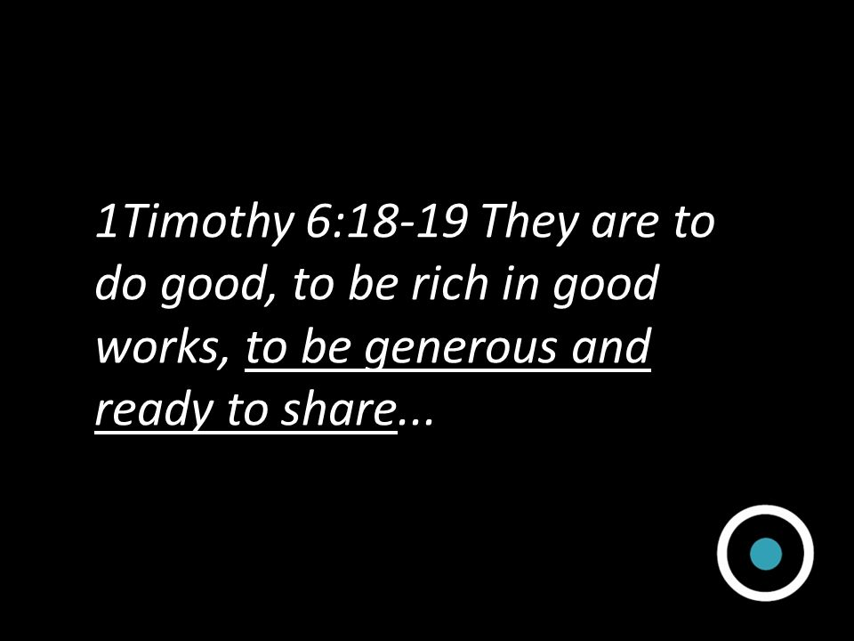 1Timothy 6:18-19 They are to do good, to be rich in good works, to be generous and ready to share...