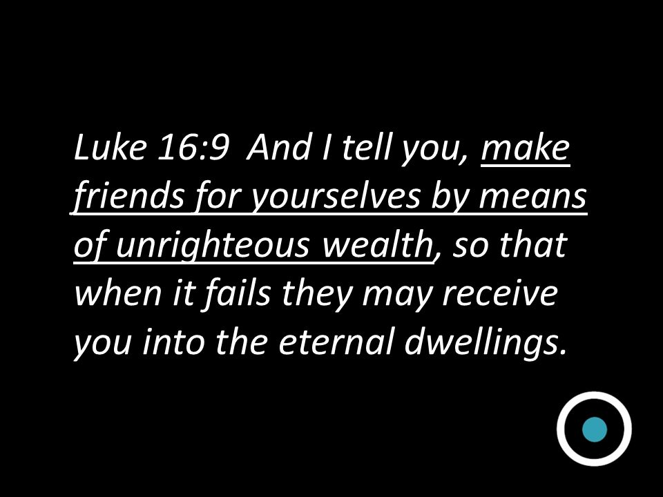 Luke 16:9 And I tell you, make friends for yourselves by means of unrighteous wealth, so that when it fails they may receive you into the eternal dwellings.