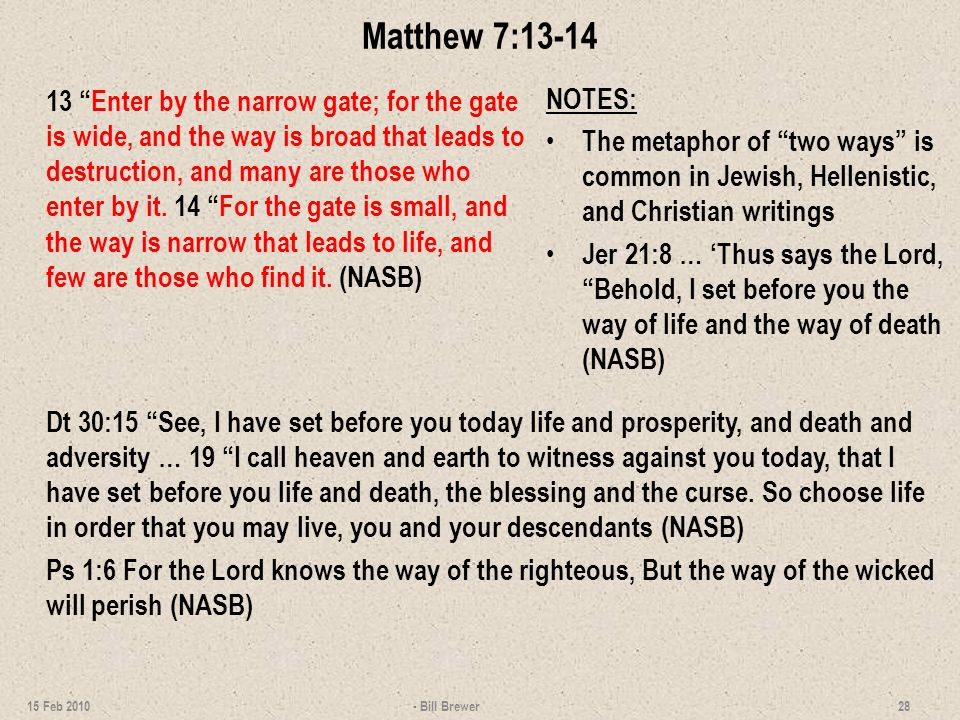 Matthew 7:13-14 13 Enter by the narrow gate; for the gate is wide, and the way is broad that leads to destruction, and many are those who enter by it.