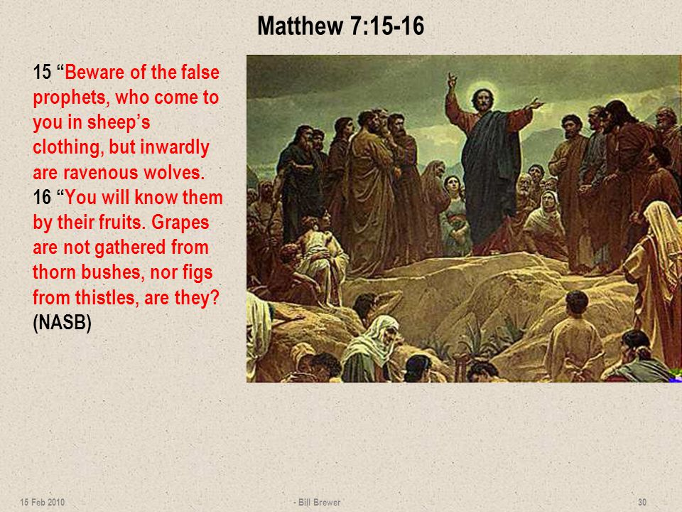 Matthew 7:15-16 15 Beware of the false prophets, who come to you in sheep's clothing, but inwardly are ravenous wolves.