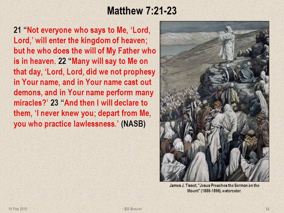 Matthew 7:21-23 21 Not everyone who says to Me, 'Lord, Lord,' will enter the kingdom of heaven; but he who does the will of My Father who is in heaven.