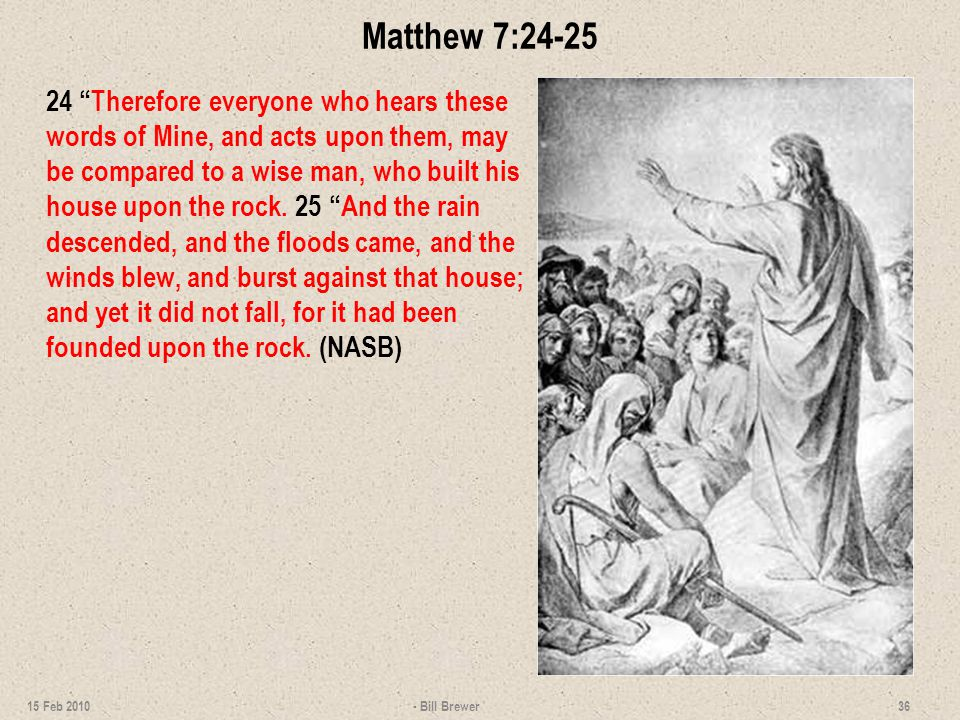 Matthew 7:24-25 24 Therefore everyone who hears these words of Mine, and acts upon them, may be compared to a wise man, who built his house upon the rock.