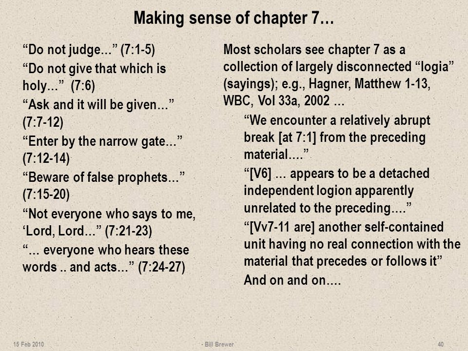 Making sense of chapter 7… Do not judge… (7:1-5) Do not give that which is holy… (7:6) Ask and it will be given… (7:7-12) Enter by the narrow gate… (7:12-14) Beware of false prophets… (7:15-20) Not everyone who says to me, 'Lord, Lord… (7:21-23) … everyone who hears these words..