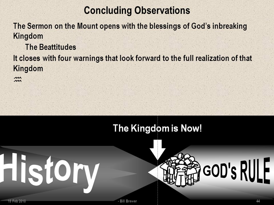 Concluding Observations The Sermon on the Mount opens with the blessings of God's inbreaking Kingdom The Beattitudes It closes with four warnings that look forward to the full realization of that Kingdom  15 Feb 2010 - Bill Brewer 44