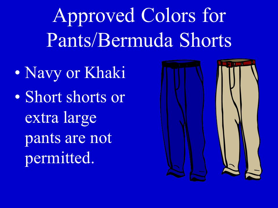 Approved Colors for Pants/Bermuda Shorts Navy or Khaki Short shorts or extra large pants are not permitted.