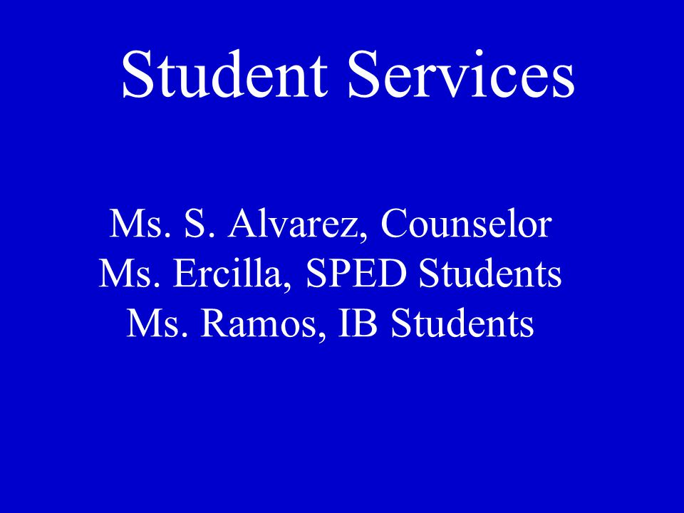 Ms. S. Alvarez, Counselor Ms. Ercilla, SPED Students Ms. Ramos, IB Students Student Services