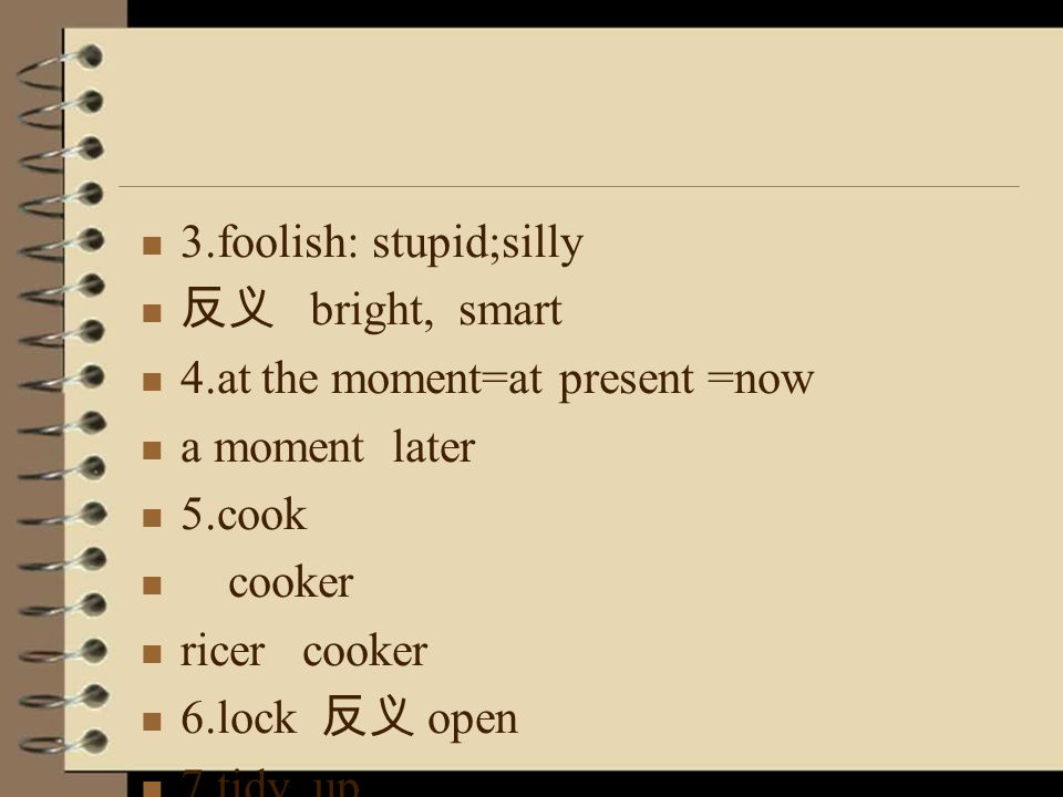 3.foolish: stupid;silly 反义 bright, smart 4.at the moment=at present =now a moment later 5.cook cooker ricer cooker 6.lock 反义 open 7.tidy up