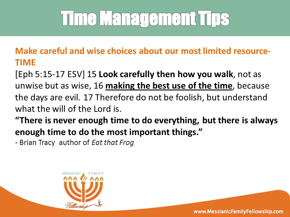 Make careful and wise choices about our most limited resource- TIME [Eph 5:15-17 ESV] 15 Look carefully then how you walk, not as unwise but as wise, 16 making the best use of the time, because the days are evil.