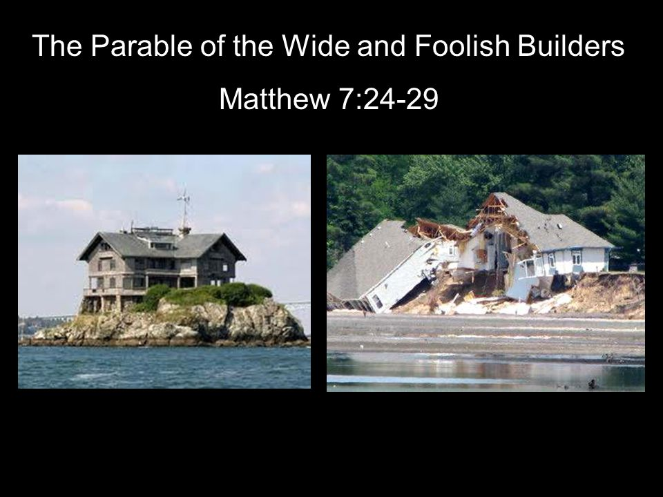 The Parable of the Wide and Foolish Builders Matthew 7:24-29