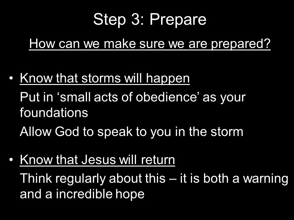 Step 3: Prepare How can we make sure we are prepared? Know that storms will happen Put in 'small acts of obedience' as your foundations Allow God to s