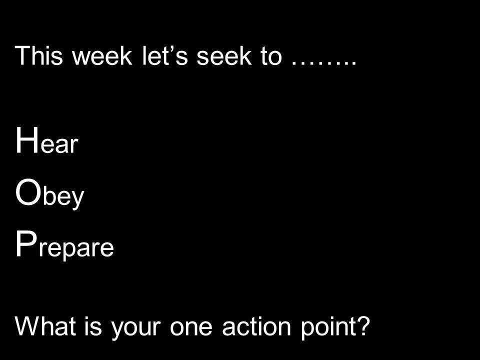 This week let's seek to …….. H ear O bey P repare What is your one action point