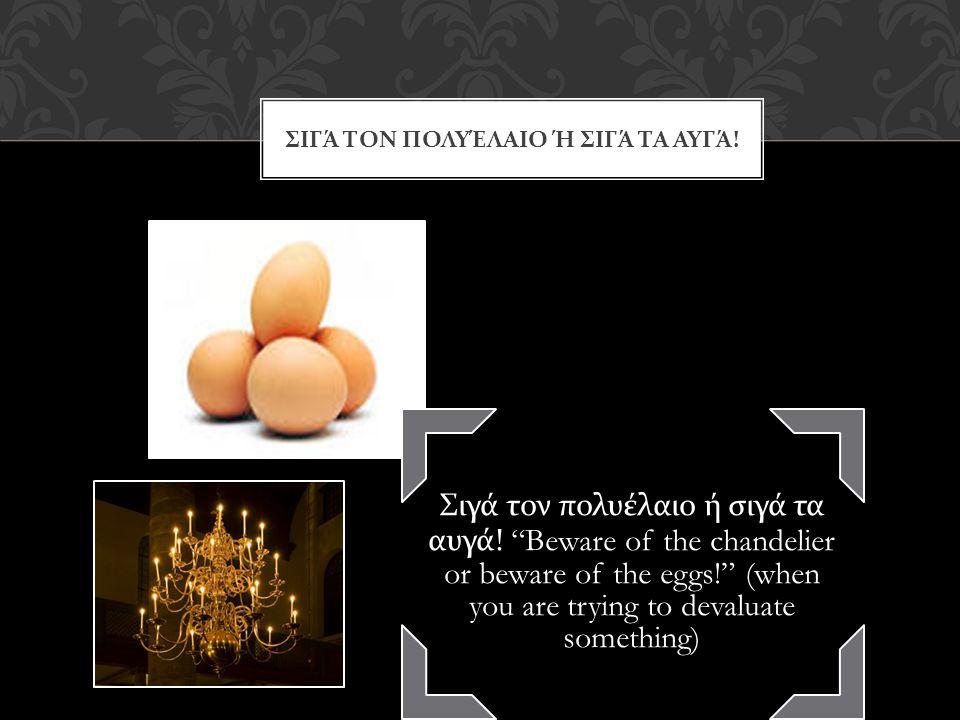 ΣΙΓΆ ΤΟΝ ΠΟΛΥΈΛΑΙΟ Ή ΣΙΓΆ ΤΑ ΑΥΓΆ . Σιγά τον πολυέλαιο ή σιγά τα αυγά.