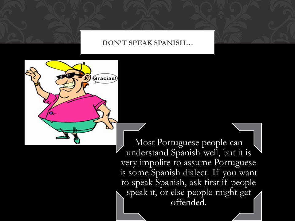 DON'T SPEAK SPANISH… Most Portuguese people can understand Spanish well, but it is very impolite to assume Portuguese is some Spanish dialect.