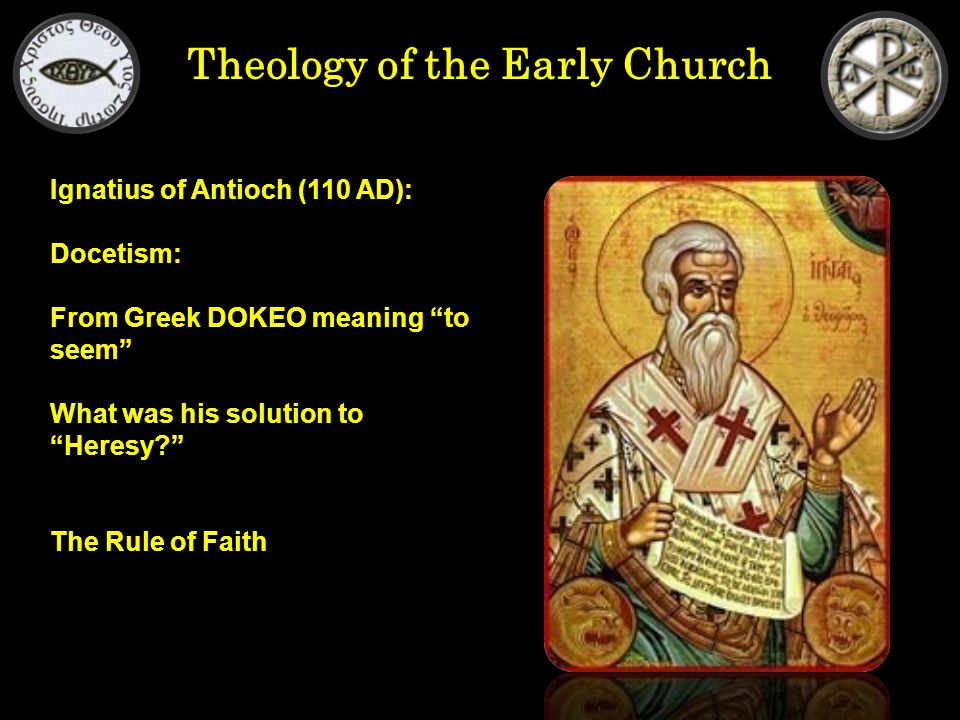 Theology of the Early Church Ignatius of Antioch (110 AD): Docetism: From Greek DOKEO meaning to seem What was his solution to Heresy? The Rule of Faith