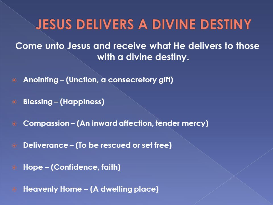 Come unto Jesus and receive what He delivers to those with a divine destiny.  Anointing – (Unction, a consecretory gift)  Blessing – (Happiness)  C