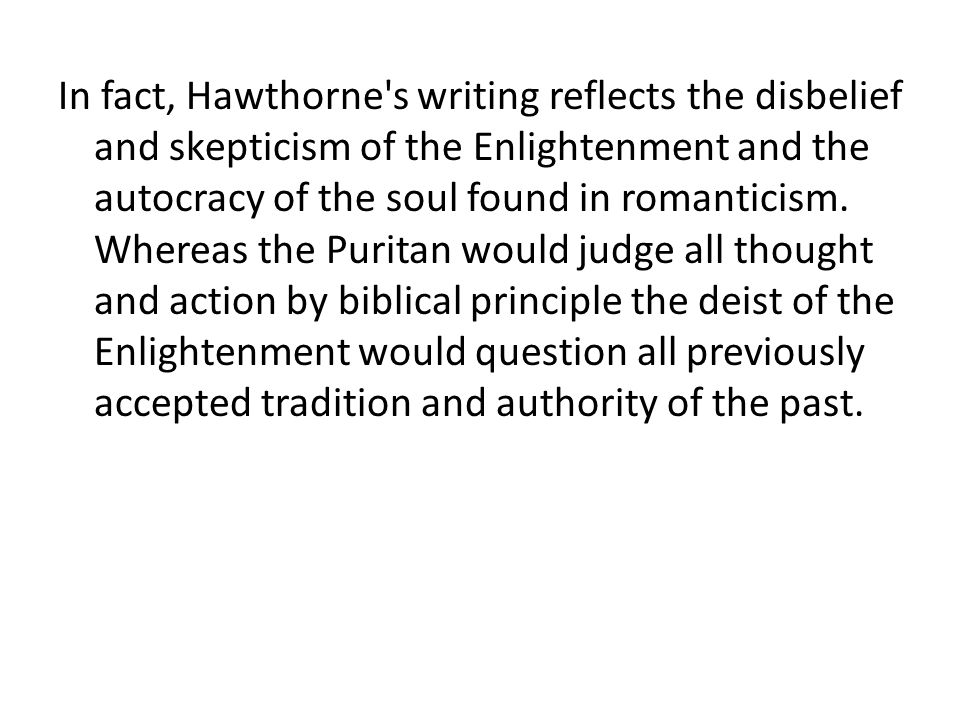 In fact, Hawthorne s writing reflects the disbelief and skepticism of the Enlightenment and the autocracy of the soul found in romanticism.