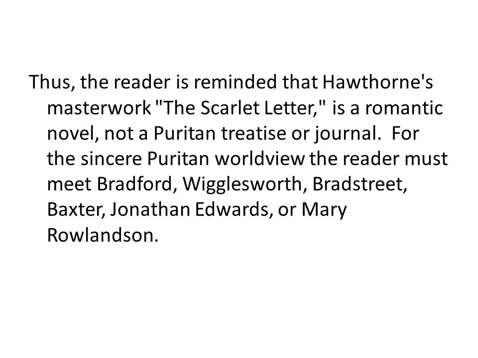 Thus, the reader is reminded that Hawthorne s masterwork The Scarlet Letter, is a romantic novel, not a Puritan treatise or journal.