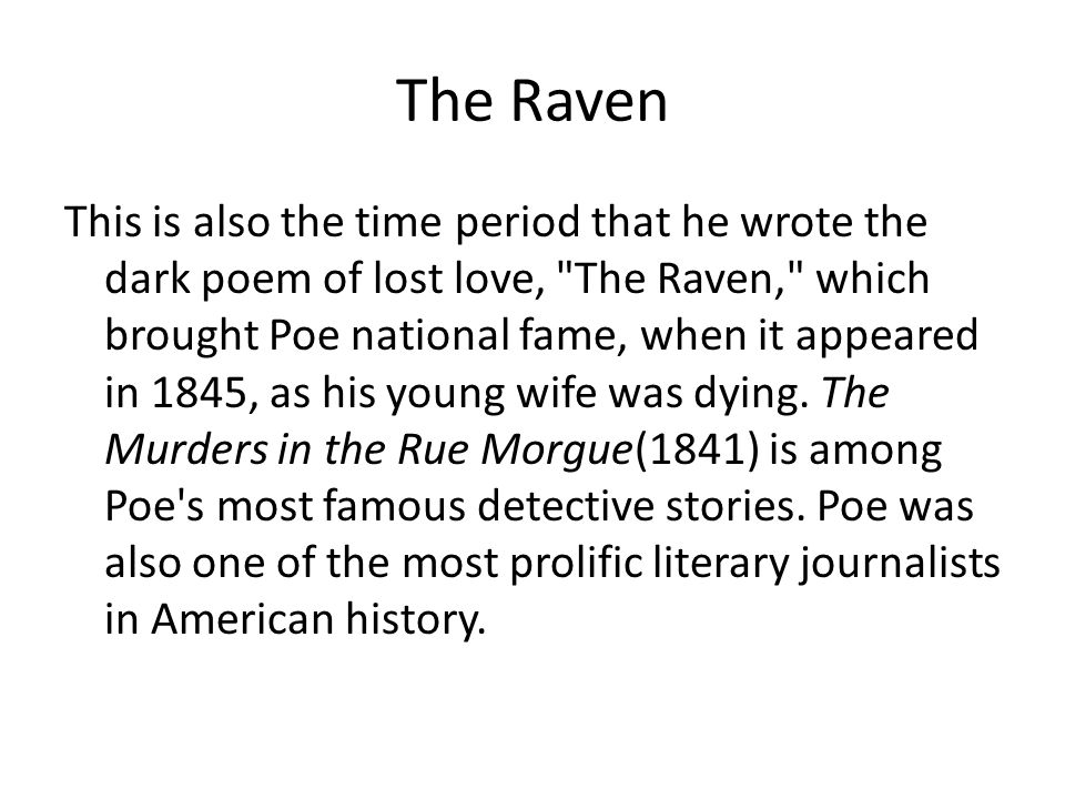 The Raven This is also the time period that he wrote the dark poem of lost love, The Raven, which brought Poe national fame, when it appeared in 1845, as his young wife was dying.