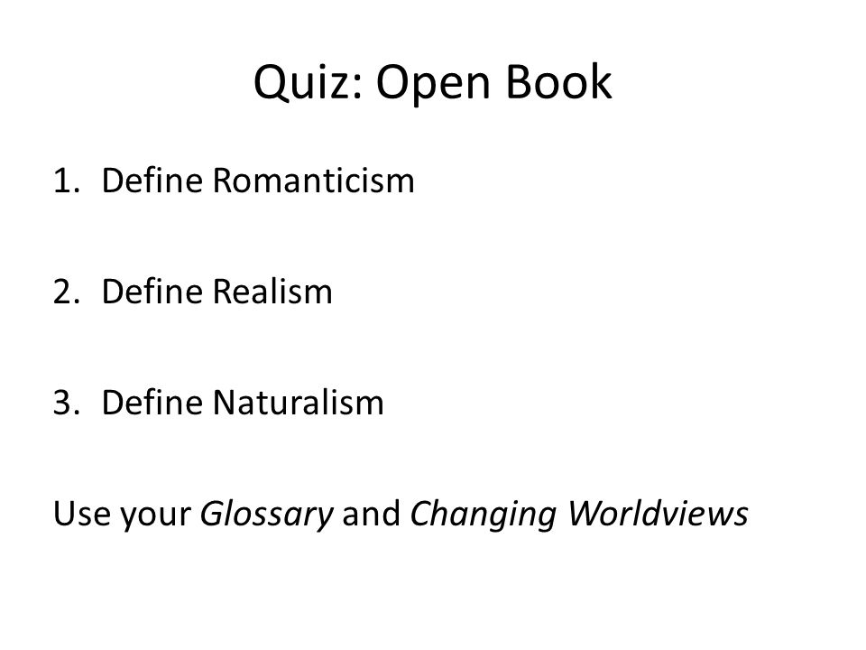 Quiz: Open Book 1.Define Romanticism 2.Define Realism 3.Define Naturalism Use your Glossary and Changing Worldviews