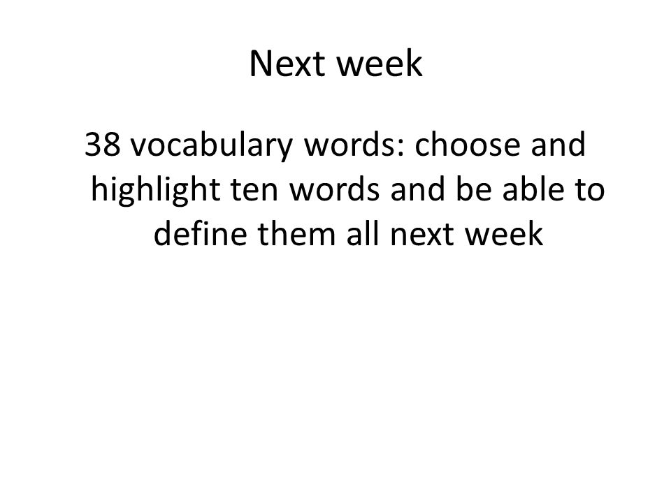 Next week 38 vocabulary words: choose and highlight ten words and be able to define them all next week