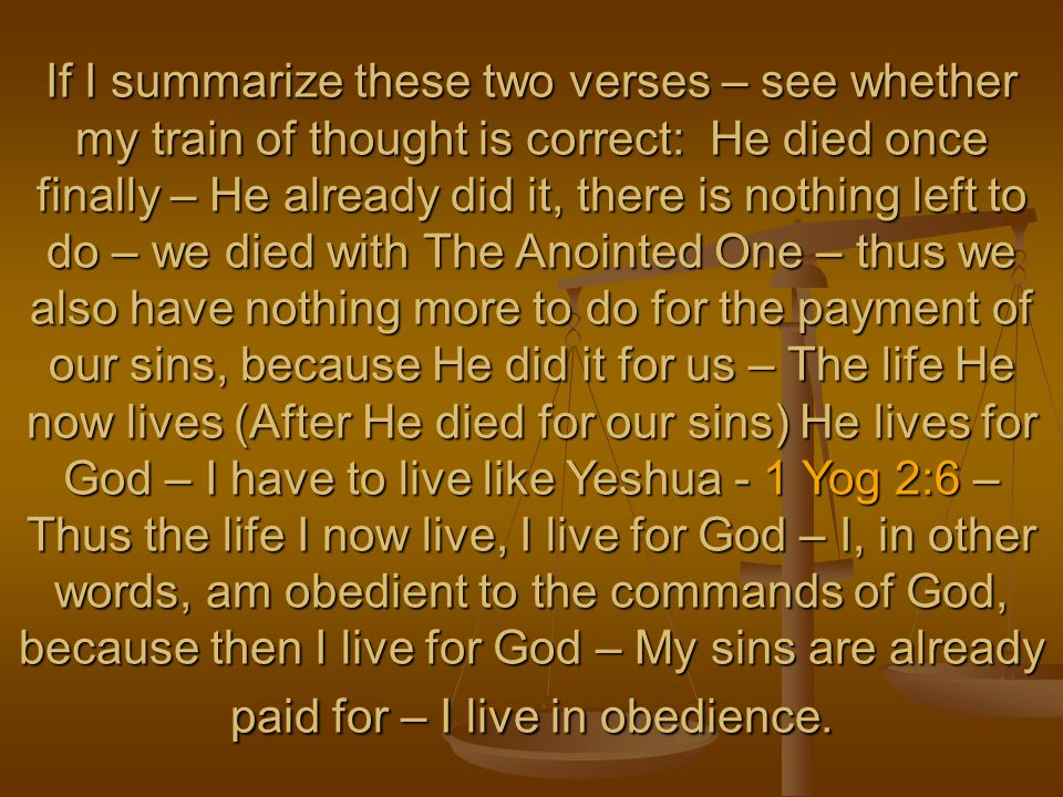 If I summarize these two verses – see whether my train of thought is correct: He died once finally – He already did it, there is nothing left to do – we died with The Anointed One – thus we also have nothing more to do for the payment of our sins, because He did it for us – The life He now lives (After He died for our sins) He lives for God – I have to live like Yeshua - 1 Yog 2:6 – Thus the life I now live, I live for God – I, in other words, am obedient to the commands of God, because then I live for God – My sins are already paid for – I live in obedience.