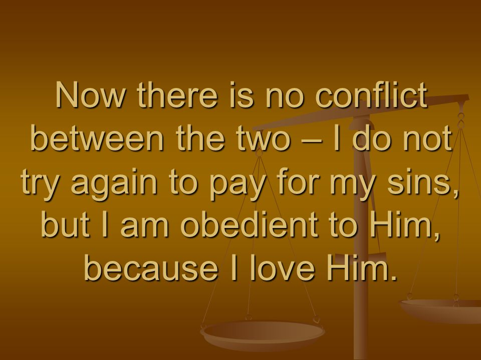 Now there is no conflict between the two – I do not try again to pay for my sins, but I am obedient to Him, because I love Him.