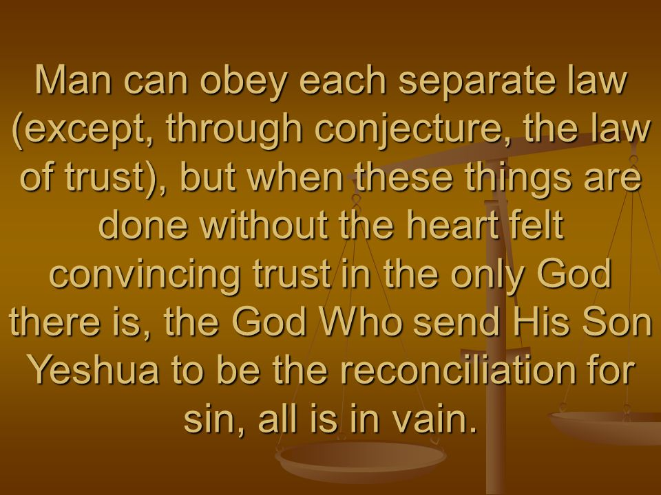Man can obey each separate law (except, through conjecture, the law of trust), but when these things are done without the heart felt convincing trust in the only God there is, the God Who send His Son Yeshua to be the reconciliation for sin, all is in vain.